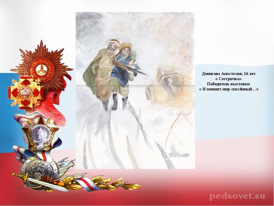 Денисова Анастасия, 16 лет « Сестричка» Победитель выставки « И помнит мир сп...