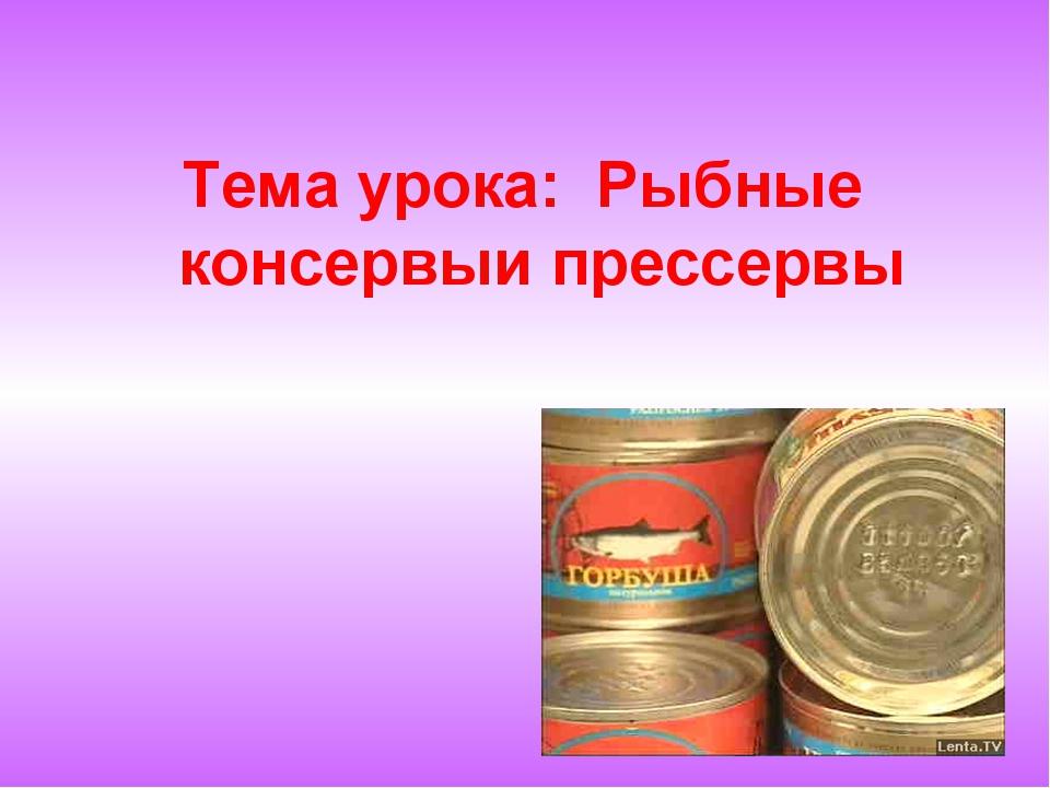 Тема урока: Рыбные консервыи прессервы