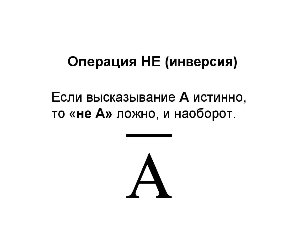 Операция НЕ (инверсия) Если высказывание A истинно, то «не А» ложно, и наобор...