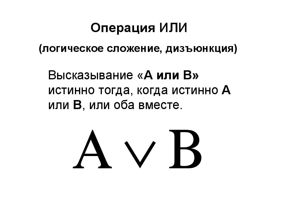 Операция ИЛИ (логическое сложение, дизъюнкция) Высказывание «A или B» истинно...