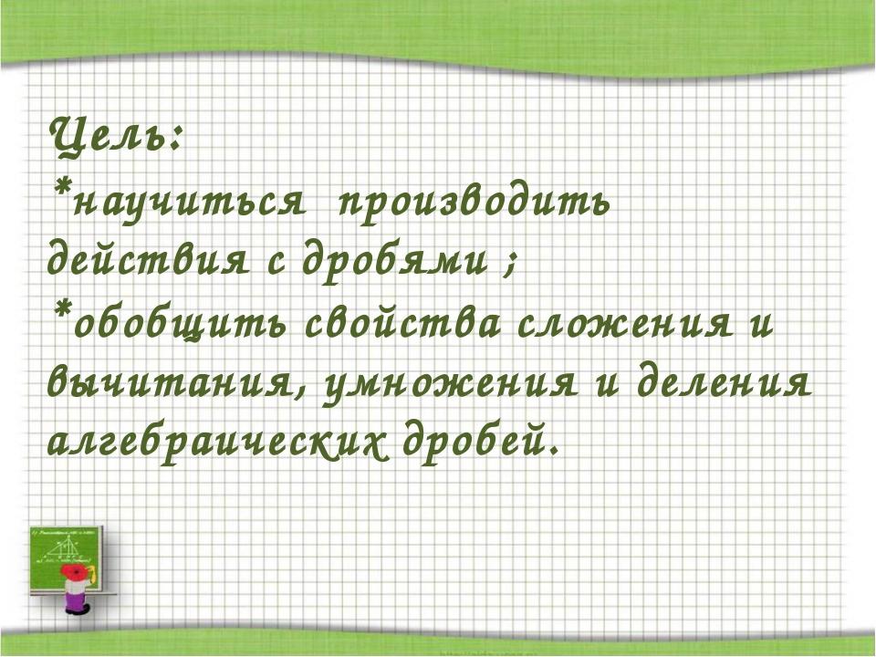 Цель: *научиться производить действия с дробями ; *обобщить свойства сложения...