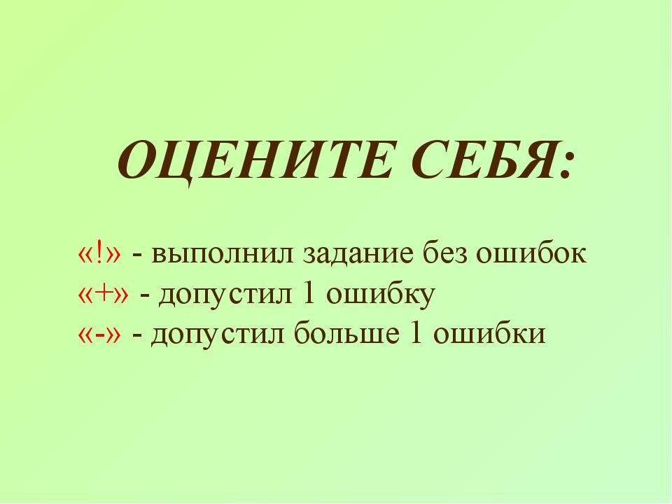 ОЦЕНИТЕ СЕБЯ: «!» - выполнил задание без ошибок «+» - допустил 1 ошибку «-»...
