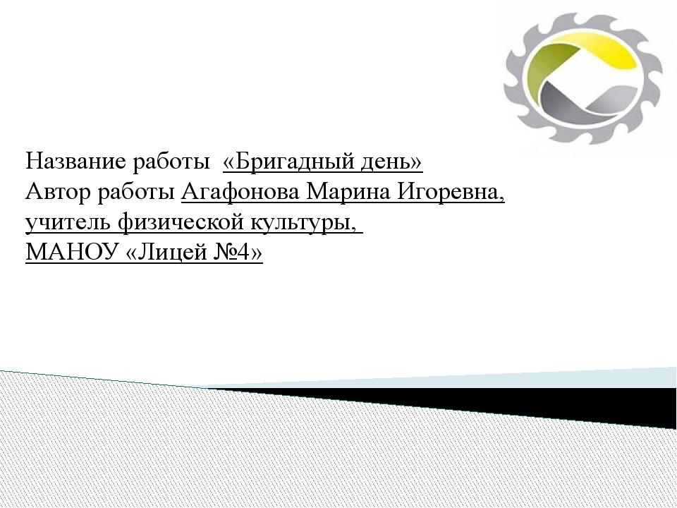 Название работы «Бригадный день» Автор работы Агафонова Марина Игоревна, учи...