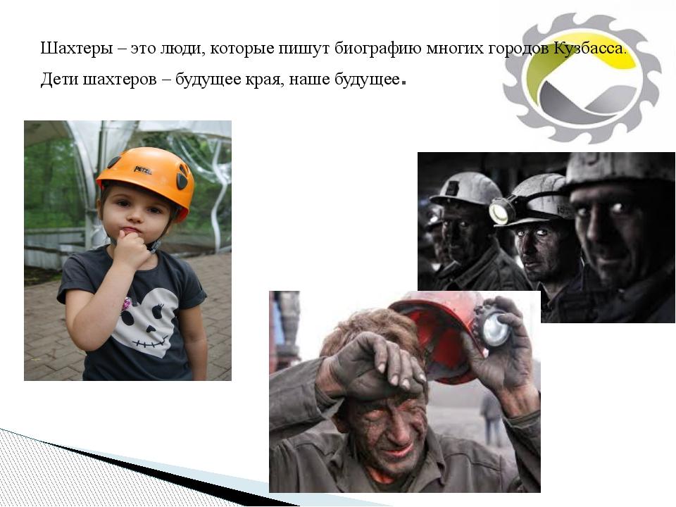 Шахтеры – это люди, которые пишут биографию многих городов Кузбасса. Дети шах...