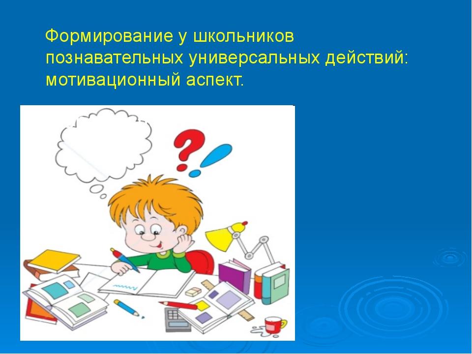 Формирование у школьников познавательных универсальных действий: мотивационны...