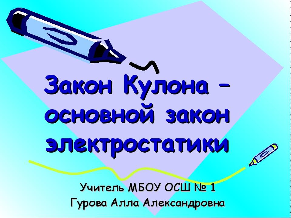 Закон Кулона – основной закон электростатики Учитель МБОУ ОСШ № 1 Гурова Алла...