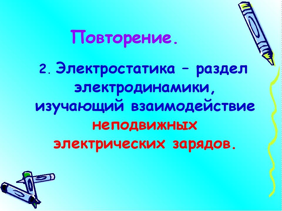 Повторение. 2. Электростатика – раздел электродинамики, изучающий взаимодейст...