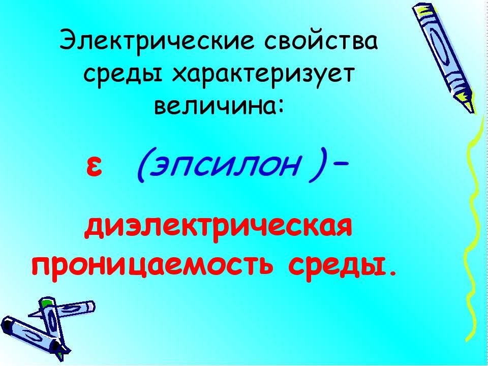 Электрические свойства среды характеризует величина: ε (эпсилон ) – диэлектри...