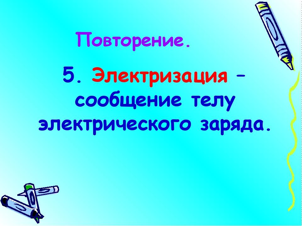 Повторение. 5. Электризация – сообщение телу электрического заряда.
