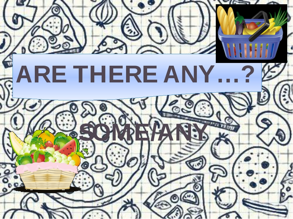 SOME/ANY ARE THERE ANY…?