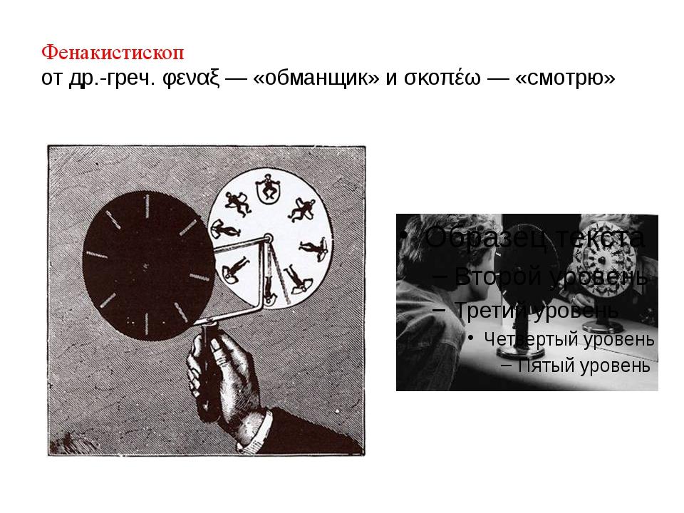 Фенакистископ от др.-греч. φεναξ — «обманщик» и σκοπέω — «смотрю» Фенакистиск...