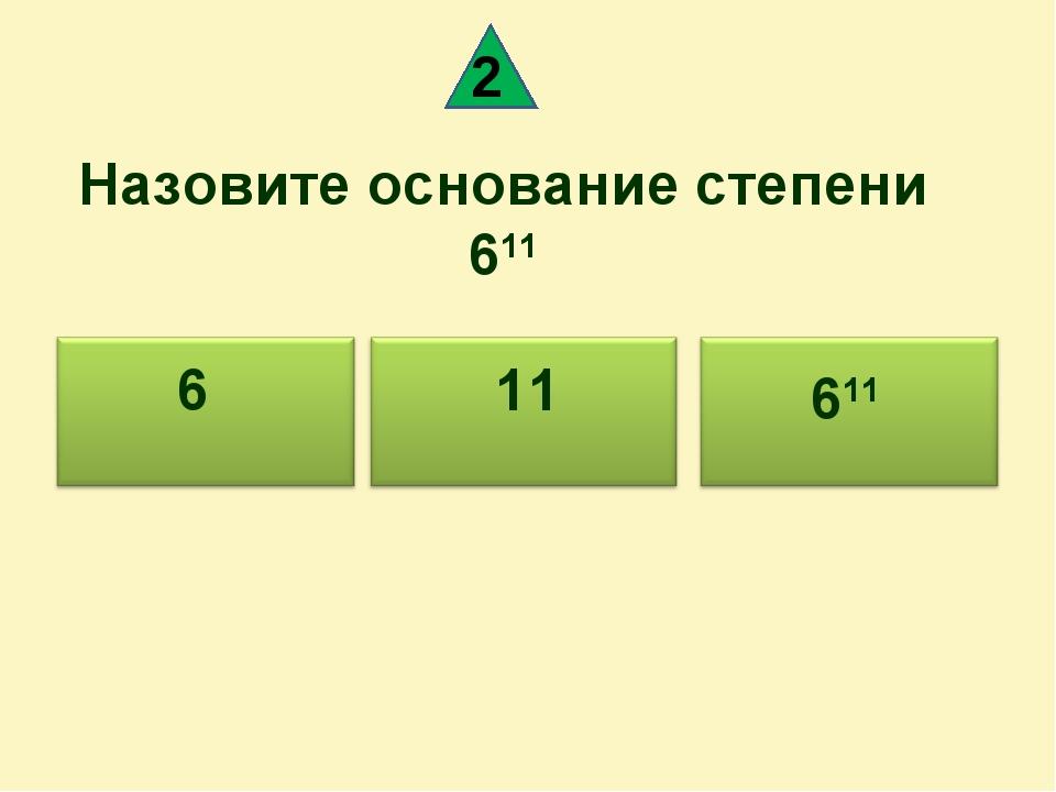 Назовите основание степени 611 611 6 11