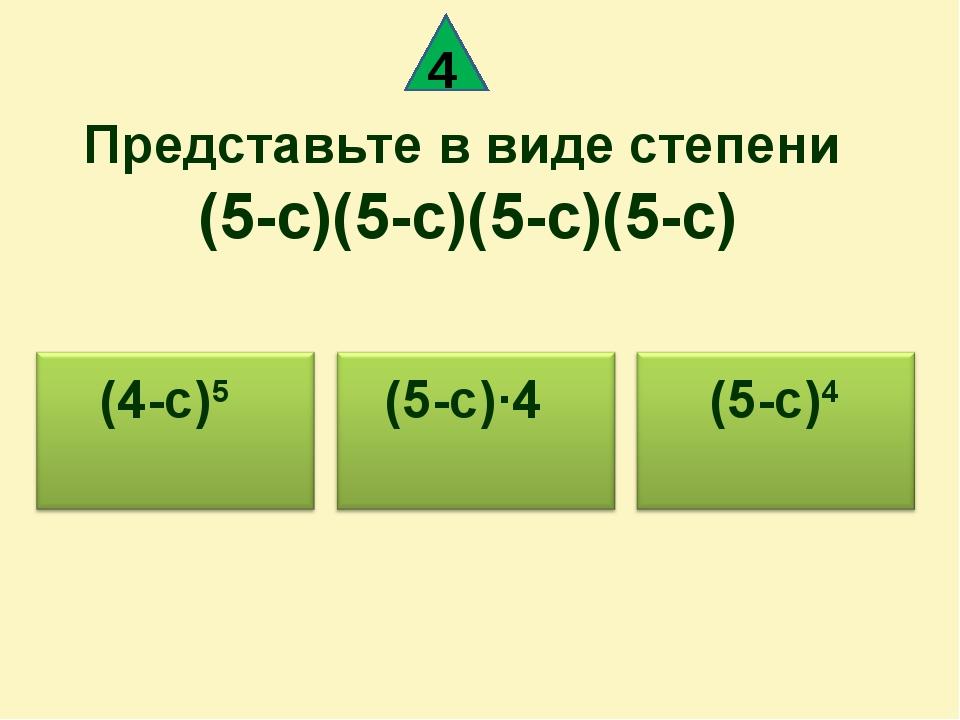 Представьте в виде степени (5-c)(5-c)(5-c)(5-c) (5-c)4 (5-c)·4 (4-c)5