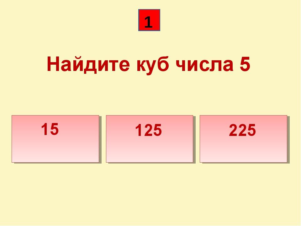 Найдите куб числа 5 15 125 225