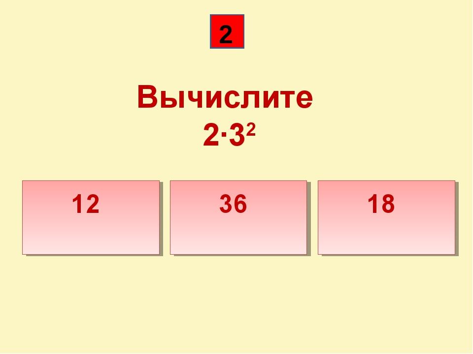 Вычислите 2·32 12 36 18