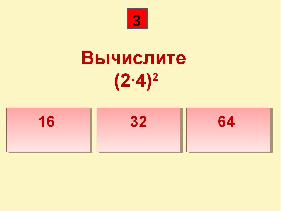 Вычислите (2·4)2 16 32 64