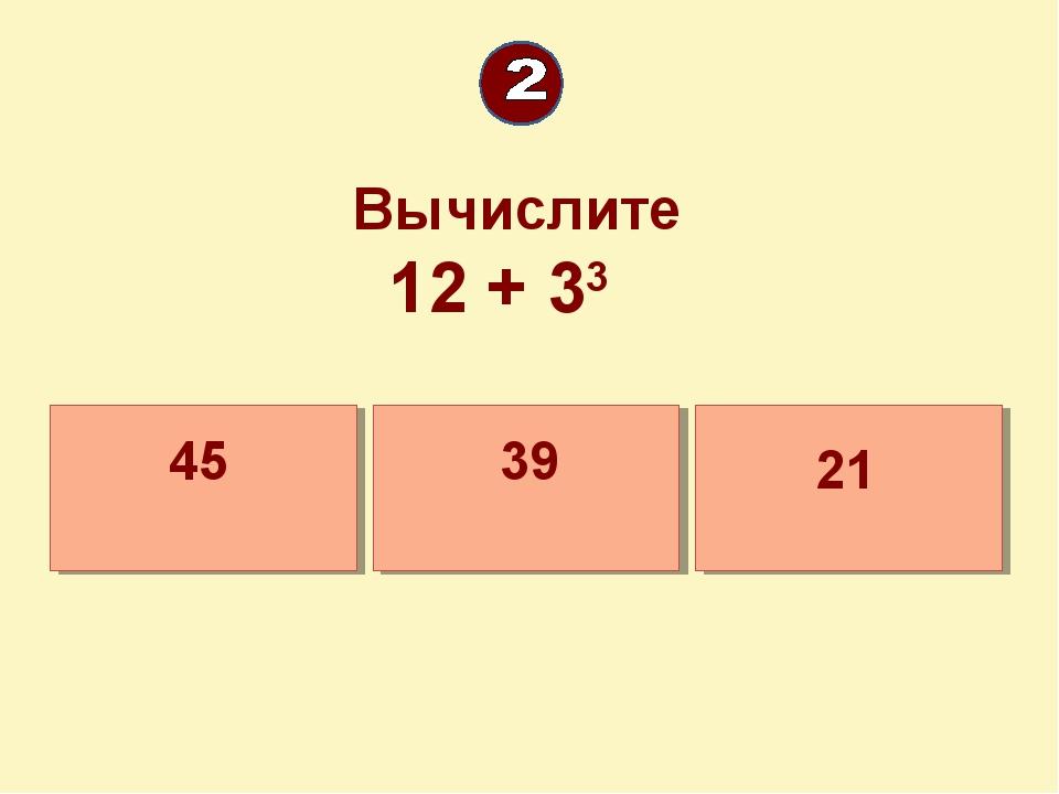 Вычислите 12 + 33 21 45 39
