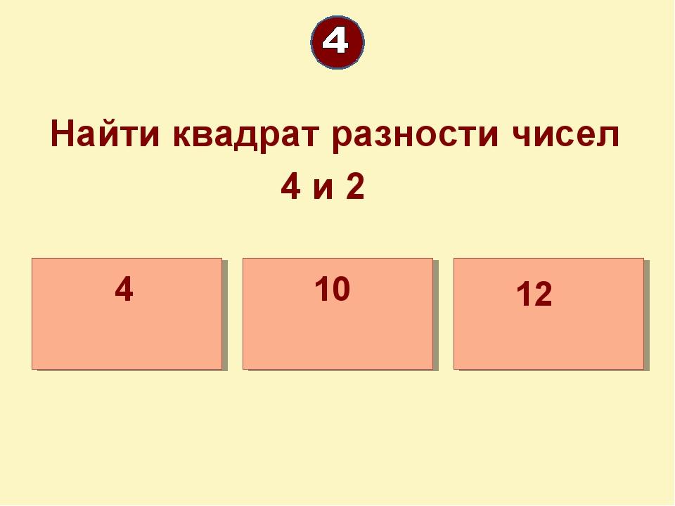 Найти квадрат разности чисел 4 и 2 12 4 10