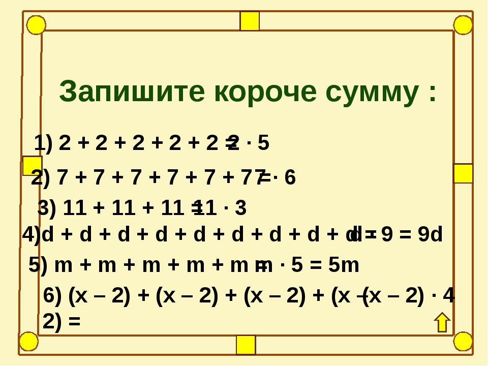 Запишите короче сумму : 1) 2 + 2 + 2 + 2 + 2 = 2) 7 + 7 + 7 + 7 + 7 + 7 = 3)...