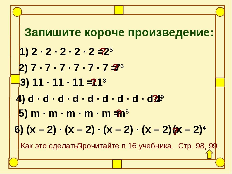 Запишите короче произведение: 1) 2 · 2 · 2 · 2 · 2 = 2) 7 · 7 · 7 · 7 · 7 · 7...