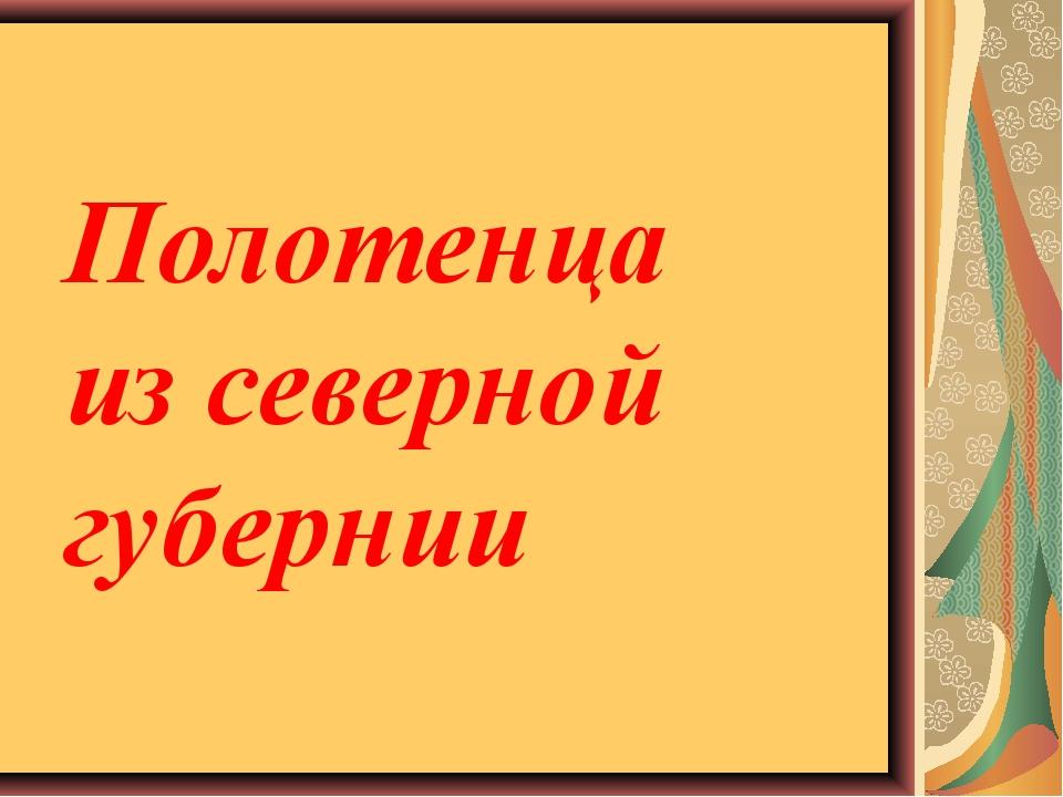 Полотенца из северной губернии