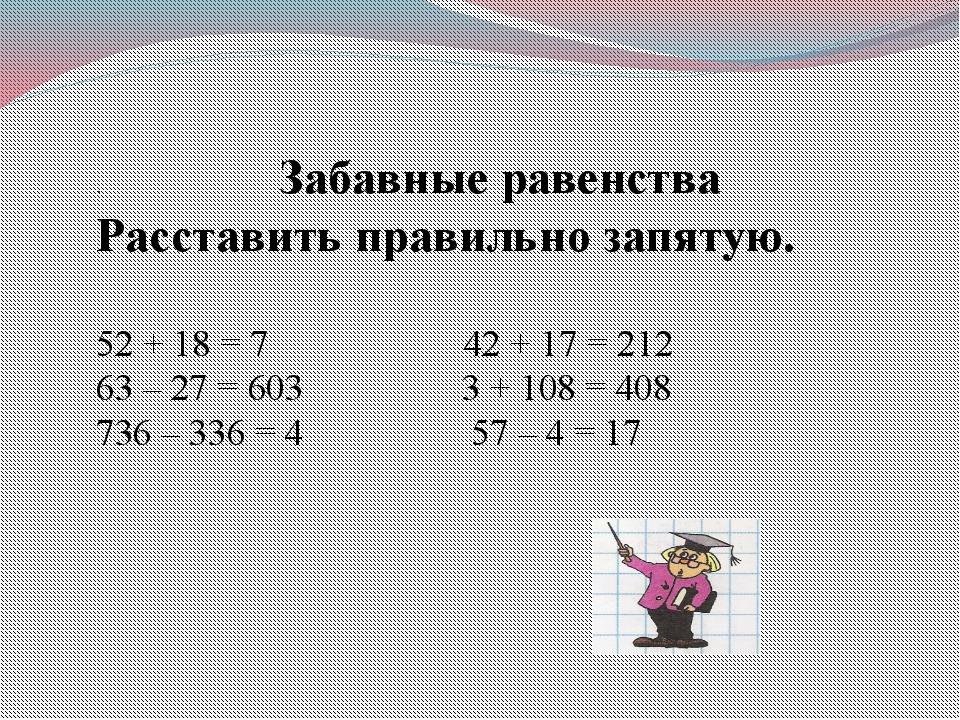 . Забавные равенства Расставить правильно запятую. 52 + 18 = 7 42 + 17 = 212...