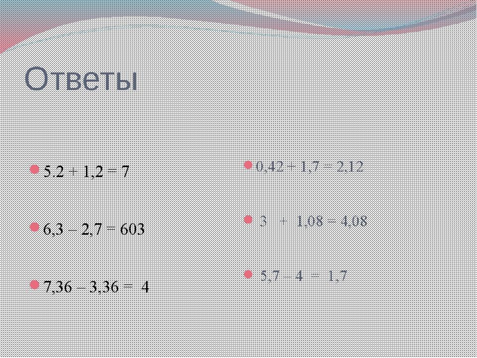 Ответы 5.2 + 1,2 = 7 6,3 – 2,7 = 603 7,36 – 3,36 = 4 0,42 + 1,7 = 2,12 3 + 1,...