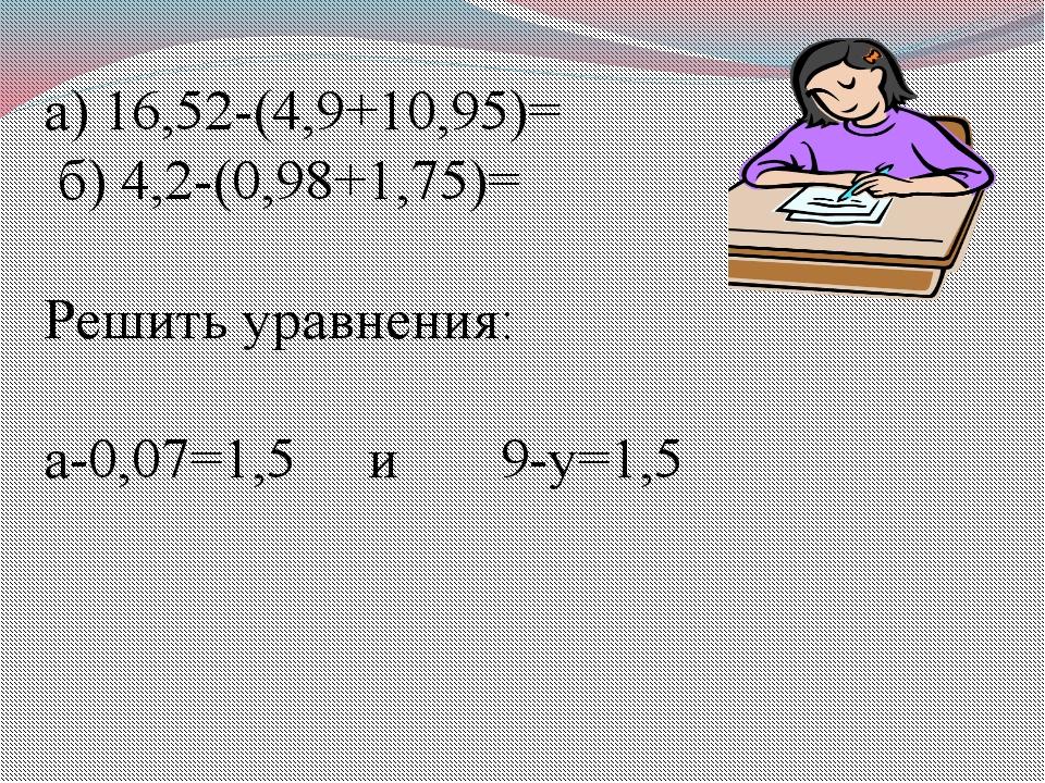 Вычислить: а) 16,52-(4,9+10,95)= б) 4,2-(0,98+1,75)= Решить уравнения: а-0,0...