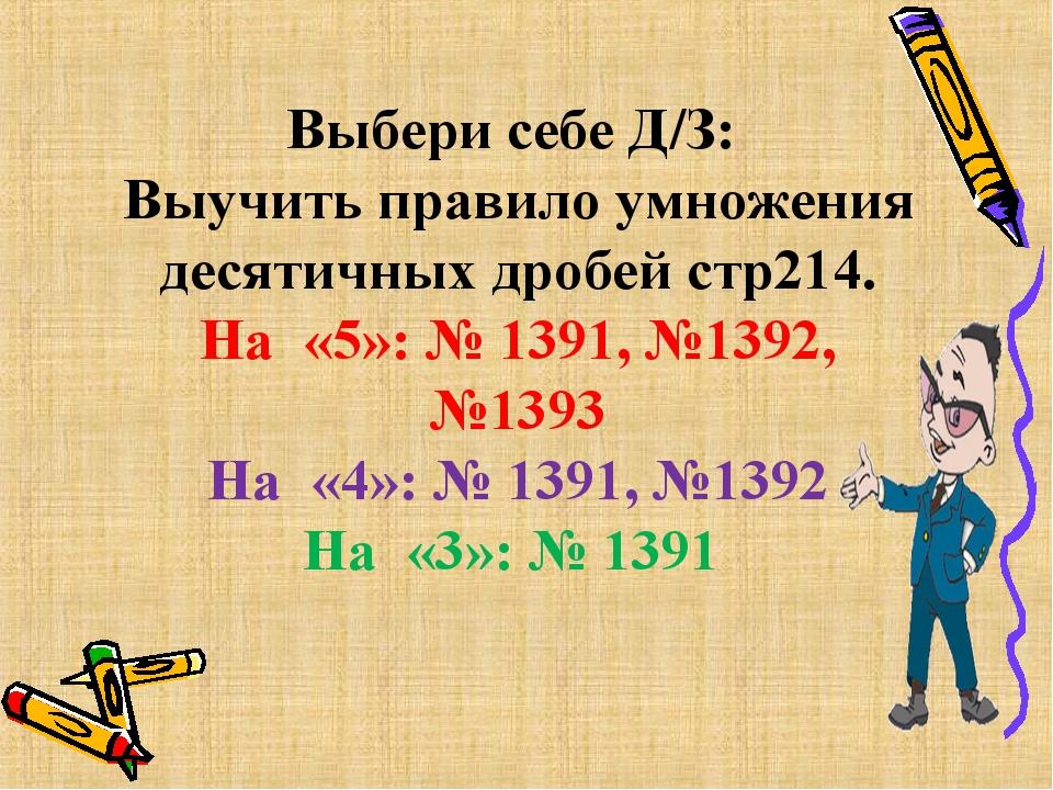 Выбери себе Д/З: Выучить правило умножения десятичных дробей стр214. На«5»:...