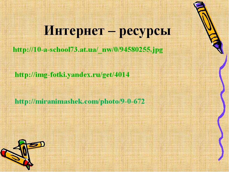 Интернет – ресурсы http://10-a-school73.at.ua/_nw/0/94580255.jpg http://img-f...