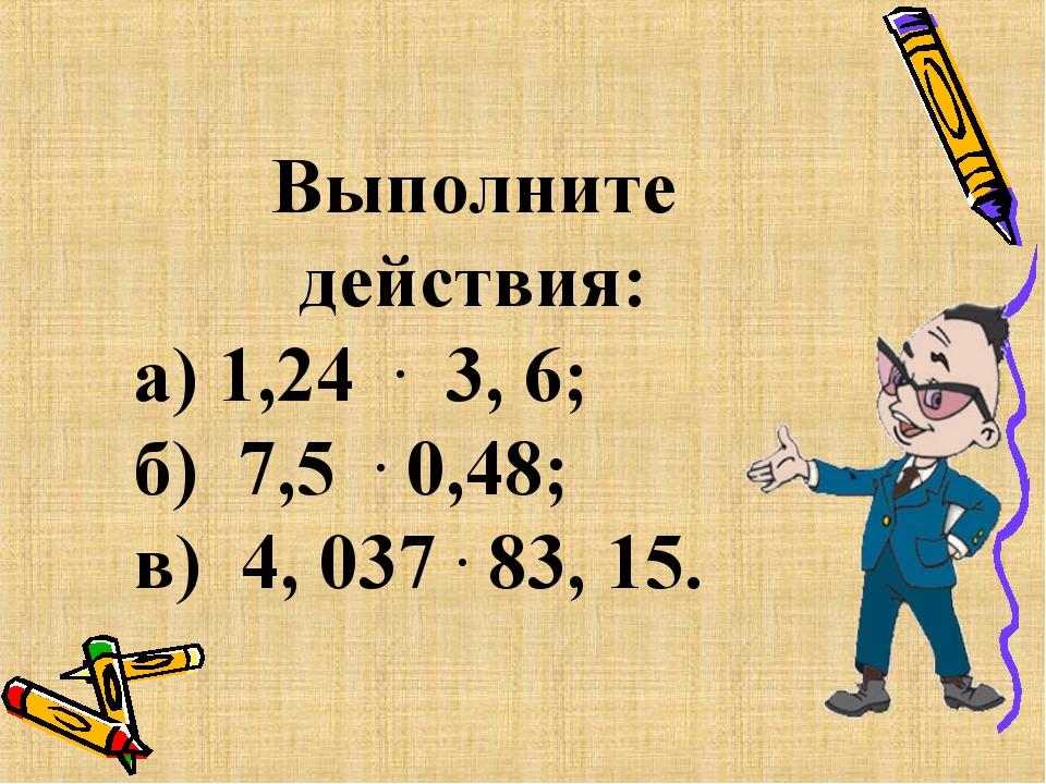 Выполните действия: а) 1,24 . 3, 6; б) 7,5 . 0,48; в) 4, 037 . 83, 15.