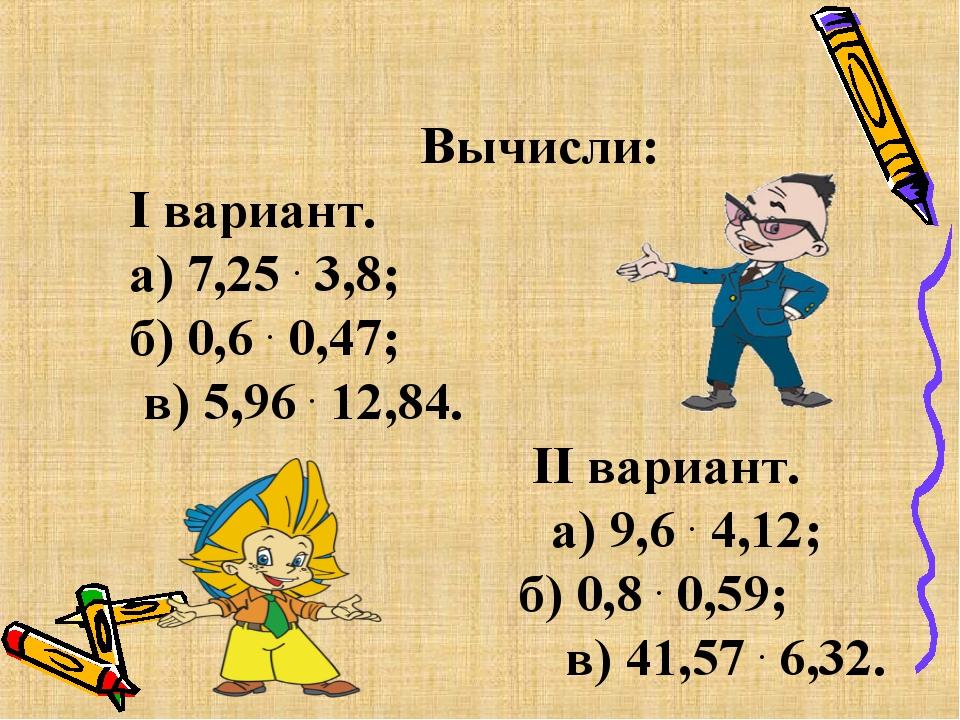 Вычисли: I вариант. а) 7,25 . 3,8; б) 0,6 . 0,47; в) 5,96 . 12,84. II вариан...