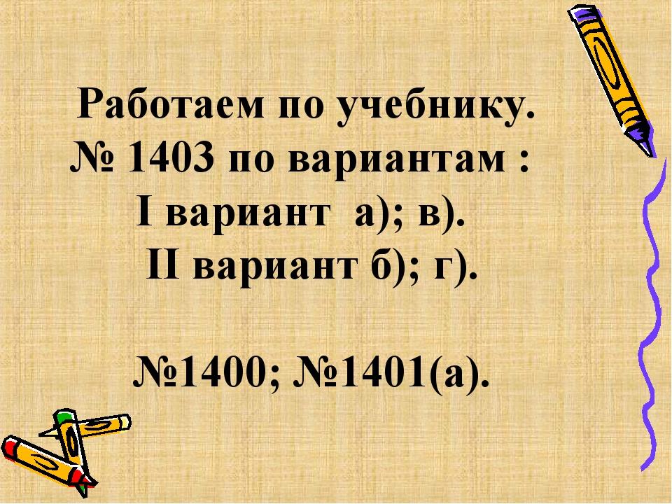 Работаем по учебнику. № 1403 по вариантам : I вариант а); в). II вариант б);...