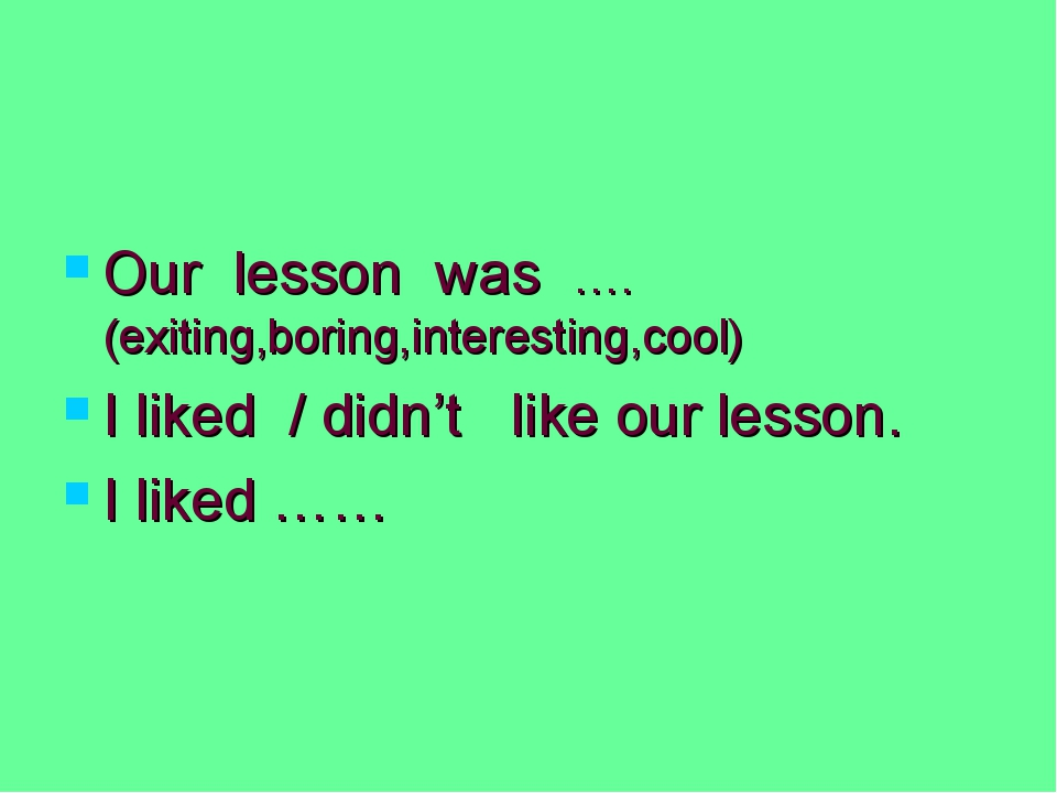 Our lesson was ….(exiting,boring,interesting,cool) I liked / didn't like our...