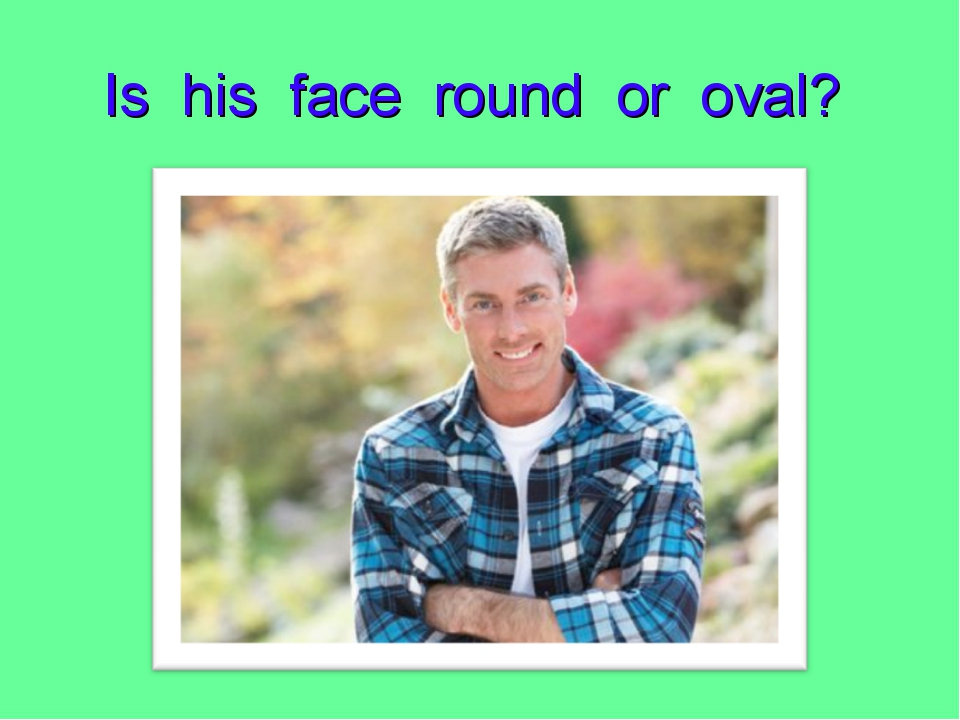 Is his face round or oval?