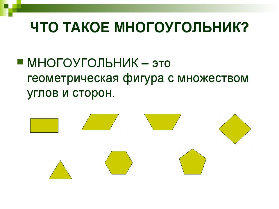 ЧТО ТАКОЕ МНОГОУГОЛЬНИК? МНОГОУГОЛЬНИК – это геометрическая фигура с множеств...