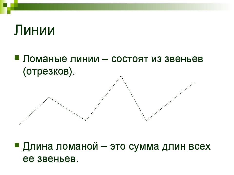 Линии Ломаные линии – состоят из звеньев (отрезков). Длина ломаной – это сумм...