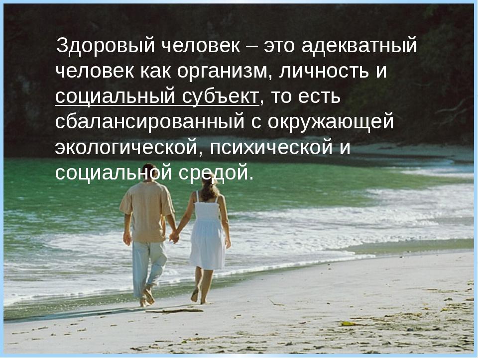 Здоровый человек – это адекватный человек как организм, личность и социальный...