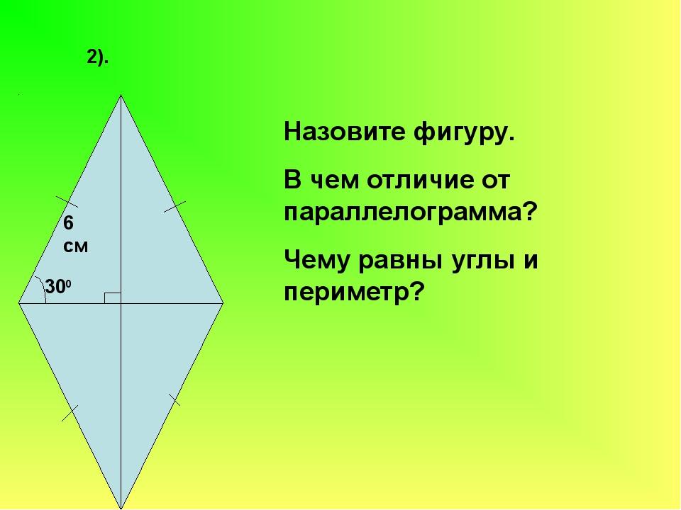 2). 6 см 300 Назовите фигуру. В чем отличие от параллелограмма? Чему равны уг...