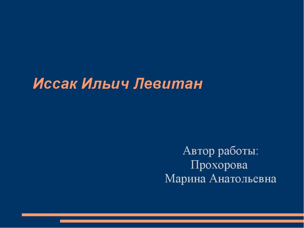 Иссак Ильич Левитан Автор работы: Прохорова Марина Анатольевна