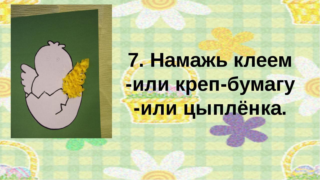 7. Намажь клеем -или креп-бумагу -или цыплёнка.