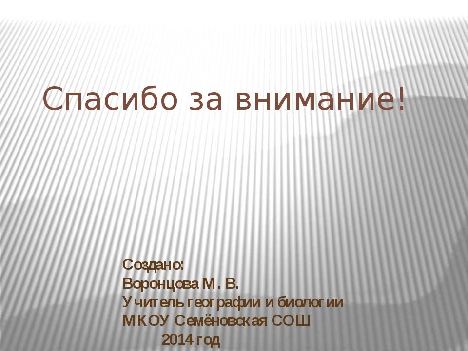 Создано: Воронцова М. В. Учитель географии и биологии МКОУ Семёновская СОШ 20...