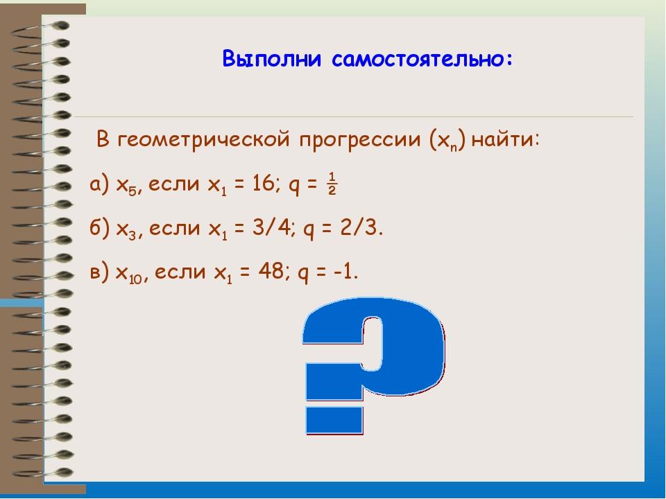 Выполни самостоятельно: В геометрической прогрессии (xn) найти: а) x5, если...