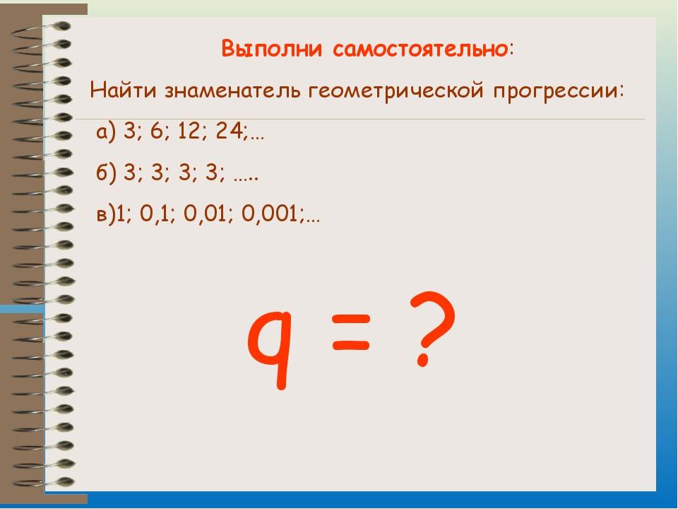 Выполни самостоятельно: Найти знаменатель геометрической прогрессии: а) 3; 6;...