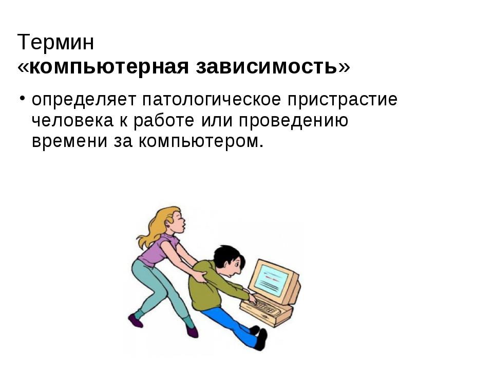Термин «компьютернаязависимость» определяет патологическоепристрастие челов...