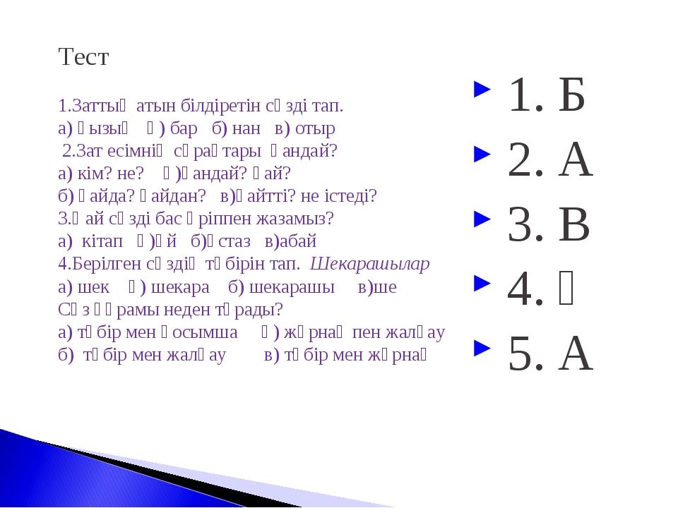 Тест  1.Заттың атын білдіретін сөзді тап. а) қызық ә) бар б) нан в) отыр 2....