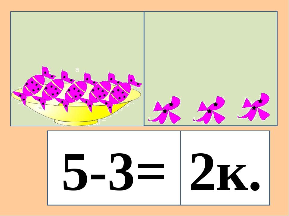 а 5-3= 2к.