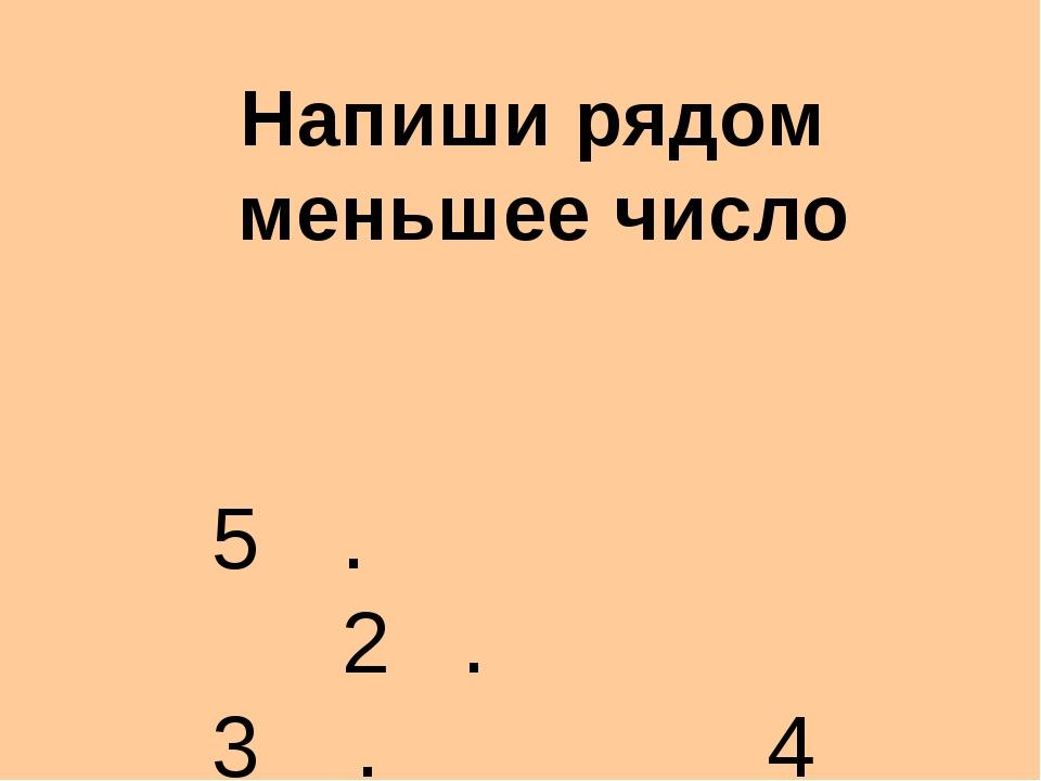 Напиши рядом меньшее число . 2 . 3 . 4 .