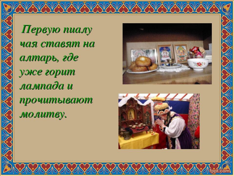 Первую пиалу чая ставят на алтарь, где уже горит лампада и прочитывают молит...