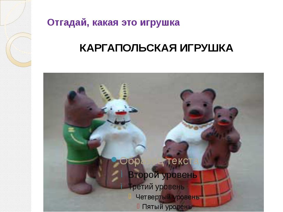 Отгадай, какая это игрушка КАРГАПОЛЬСКАЯ ИГРУШКА